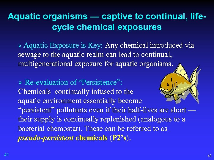 Aquatic organisms — captive to continual, lifecycle chemical exposures Aquatic Exposure is Key: Any