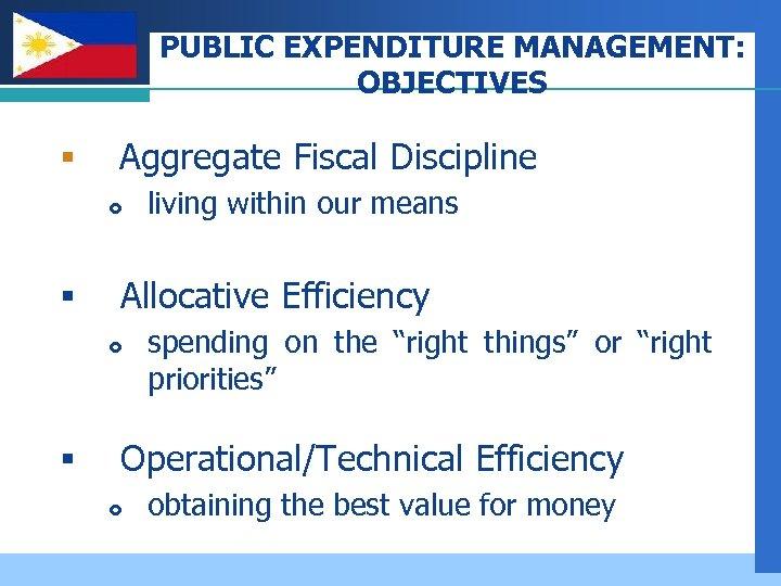 PUBLIC EXPENDITURE MANAGEMENT: OBJECTIVES Company LOGO § Aggregate Fiscal Discipline § Allocative Efficiency §