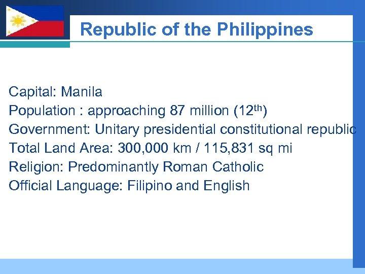 Company LOGO Republic of the Philippines Capital: Manila Population : approaching 87 million (12