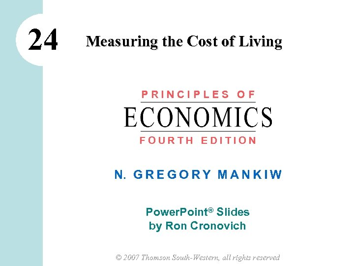 24 Measuring the Cost of Living PRINCIPLES OF FOURTH EDITION N. G R E