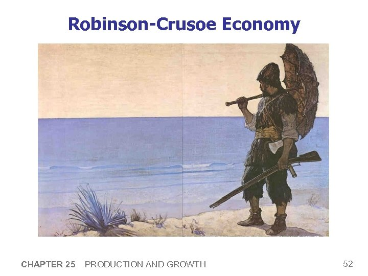 Robinson-Crusoe Economy CHAPTER 25 PRODUCTION AND GROWTH 52
