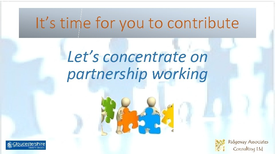It's time for you to contribute Let's concentrate on partnership working