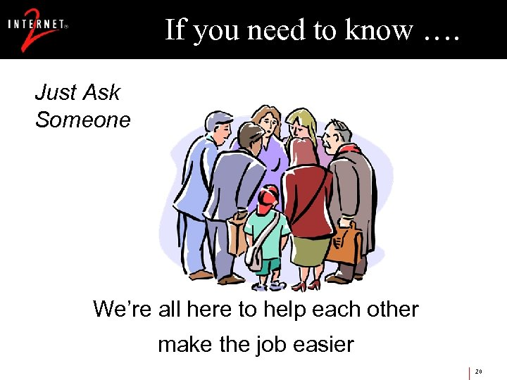If you need to know …. Just Ask Someone We're all here to help