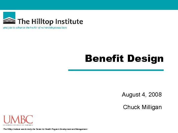 Benefit Design August 4, 2008 Chuck Milligan The Hilltop Institute was formerly the Center