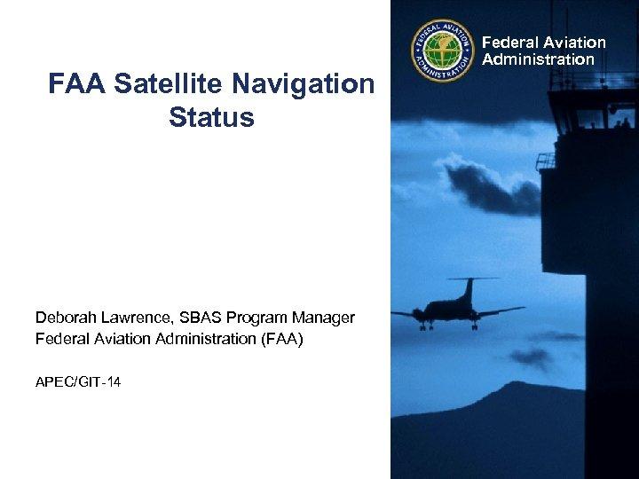 FAA Satellite Navigation Status Deborah Lawrence, SBAS Program Manager Federal Aviation Administration (FAA) APEC/GIT-14
