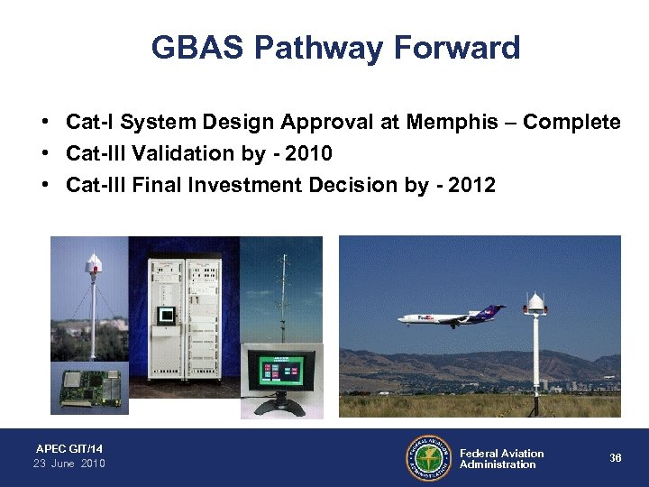 GBAS Pathway Forward • Cat-I System Design Approval at Memphis – Complete • Cat-III
