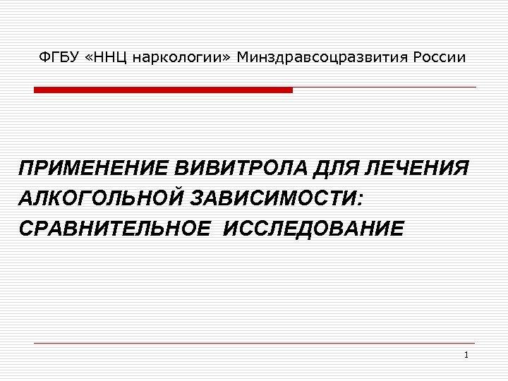 ФГБУ «ННЦ наркологии» Минздравсоцразвития России ПРИМЕНЕНИЕ ВИВИТРОЛА ДЛЯ ЛЕЧЕНИЯ АЛКОГОЛЬНОЙ ЗАВИСИМОСТИ: СРАВНИТЕЛЬНОЕ ИССЛЕДОВАНИЕ 1