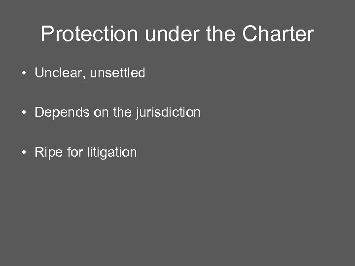Protection under the Charter • Unclear, unsettled • Depends on the jurisdiction • Ripe