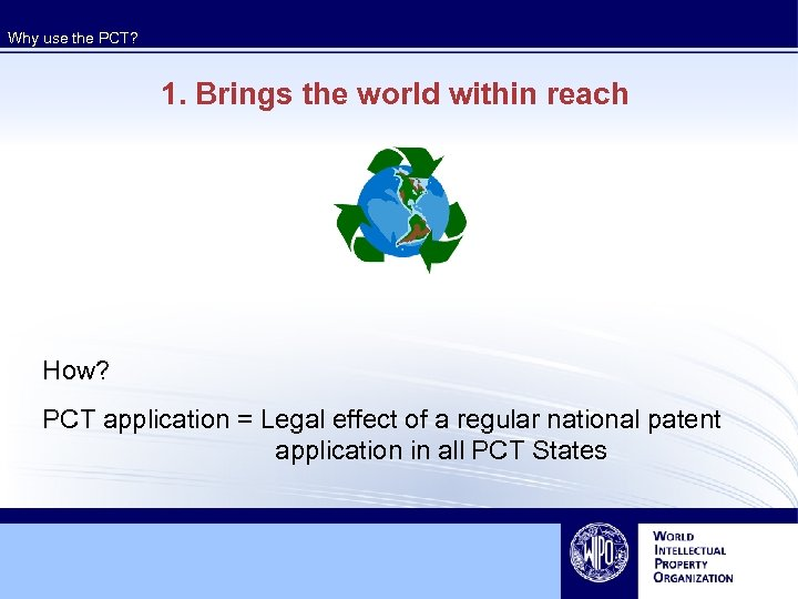 Why use the PCT? 1. Brings the world within reach How? PCT application =