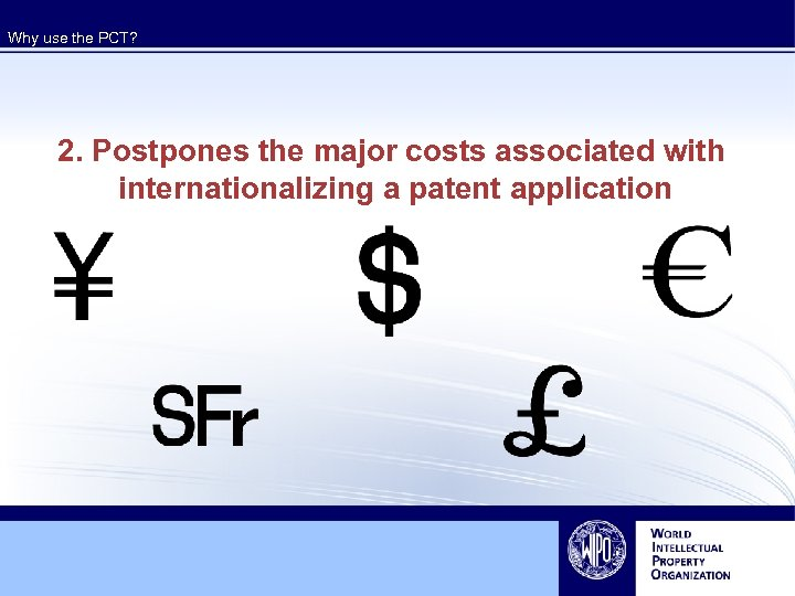 Why use the PCT? 2. Postpones the major costs associated with internationalizing a patent