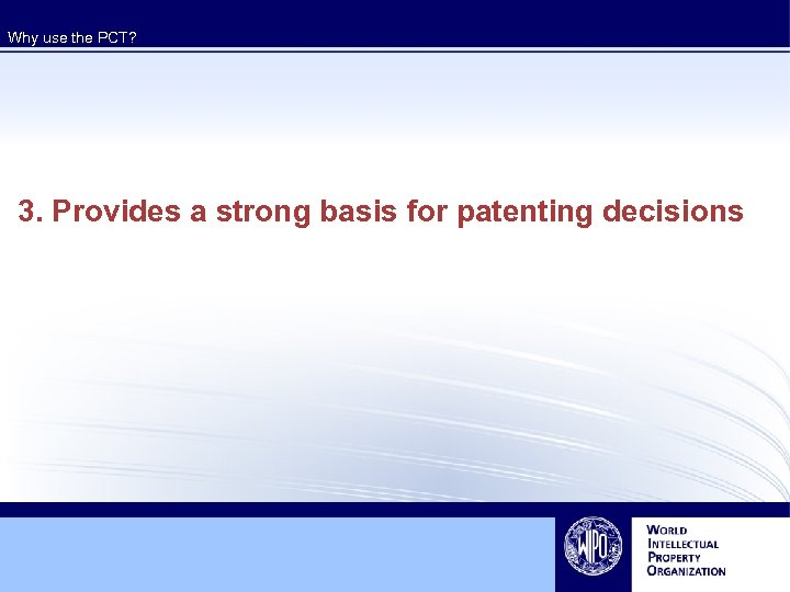 Why use the PCT? 3. Provides a strong basis for patenting decisions
