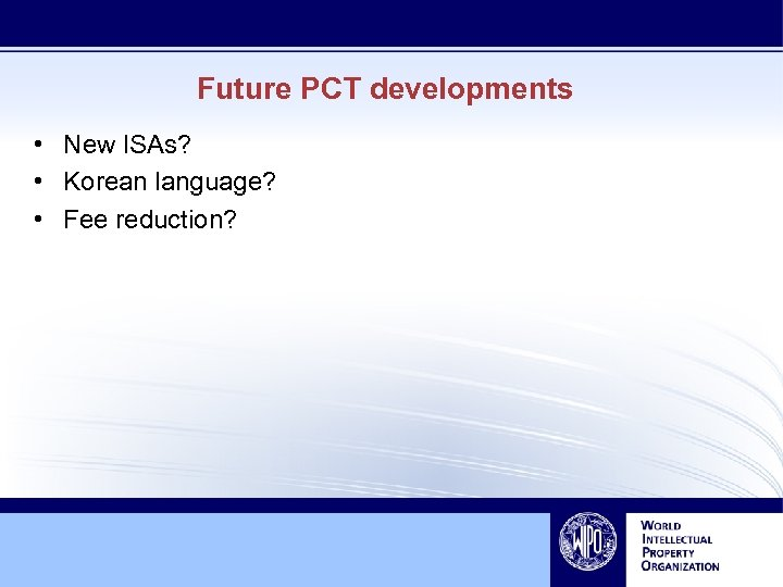 Future PCT developments • New ISAs? • Korean language? • Fee reduction?