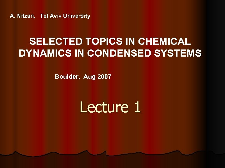 A. Nitzan, Tel Aviv University SELECTED TOPICS IN CHEMICAL DYNAMICS IN CONDENSED SYSTEMS Boulder,