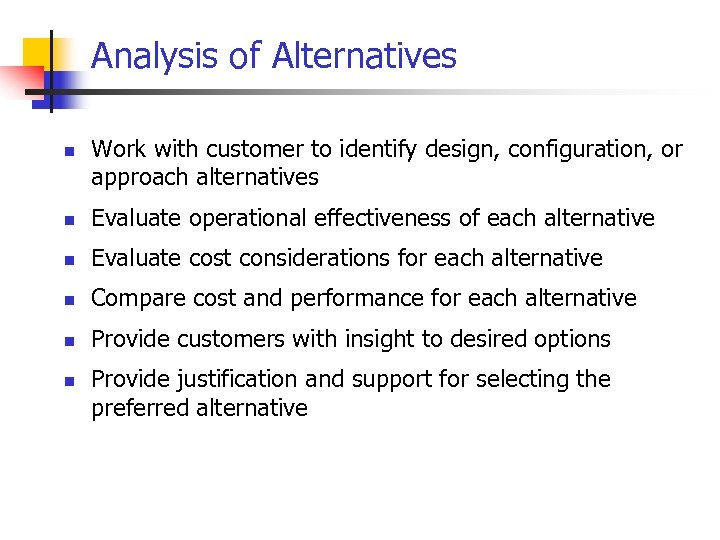 Analysis of Alternatives n Work with customer to identify design, configuration, or approach alternatives