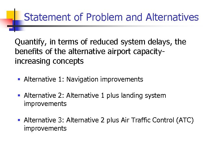 Statement of Problem and Alternatives • Quantify, in terms of reduced system delays, the