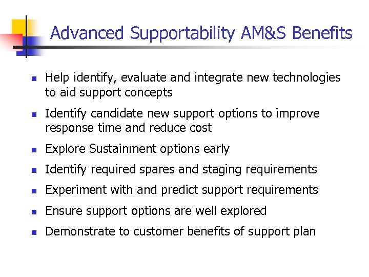Advanced Supportability AM&S Benefits n n Help identify, evaluate and integrate new technologies to