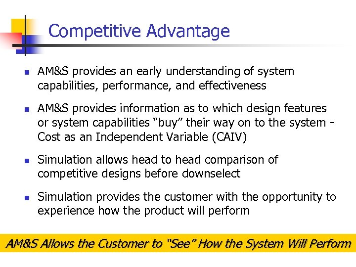 Competitive Advantage n n AM&S provides an early understanding of system capabilities, performance, and