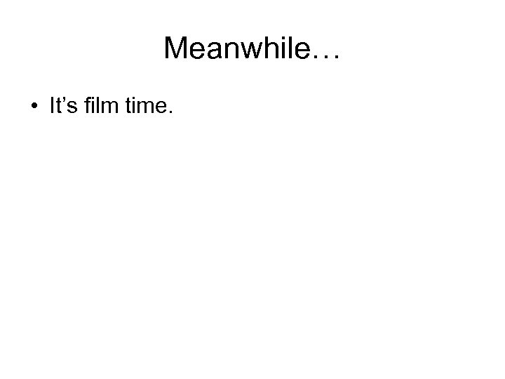 Meanwhile… • It's film time.