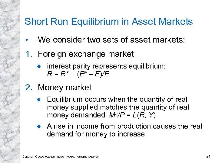 Short Run Equilibrium in Asset Markets • We consider two sets of asset markets: