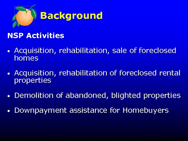 Background NSP Activities • Acquisition, rehabilitation, sale of foreclosed homes • Acquisition, rehabilitation of