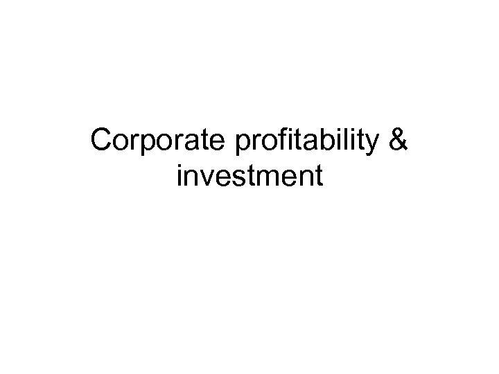 Corporate profitability & investment