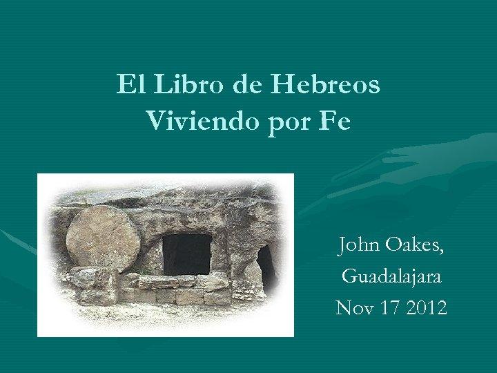 El Libro de Hebreos Viviendo por Fe John Oakes, Guadalajara Nov 17 2012