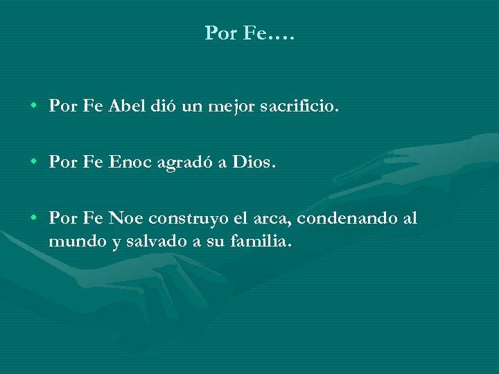 Por Fe…. • Por Fe Abel dió un mejor sacrificio. • Por Fe Enoc