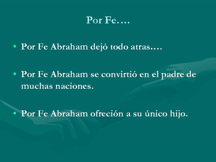 Por Fe…. • Por Fe Abraham dejó todo atras…. • Por Fe Abraham se