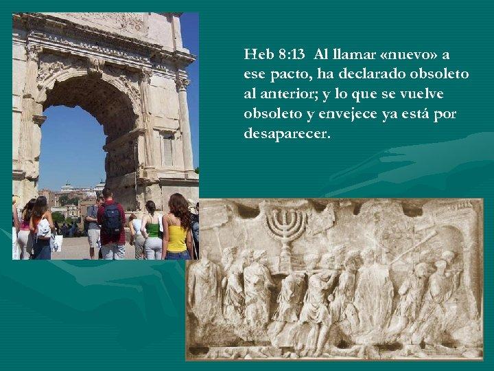 Heb 8: 13 Al llamar «nuevo» a ese pacto, ha declarado obsoleto al anterior;