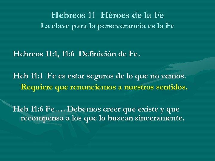 Hebreos 11 Héroes de la Fe La clave para la perseverancia es la Fe
