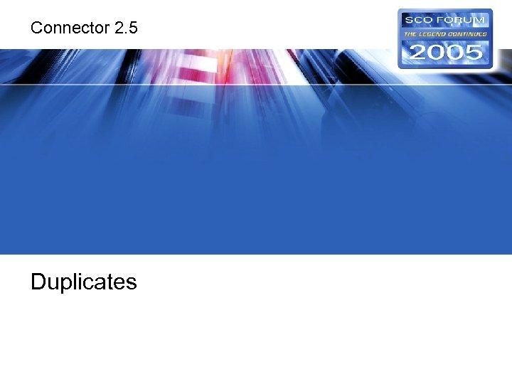 Connector 2. 5 Duplicates
