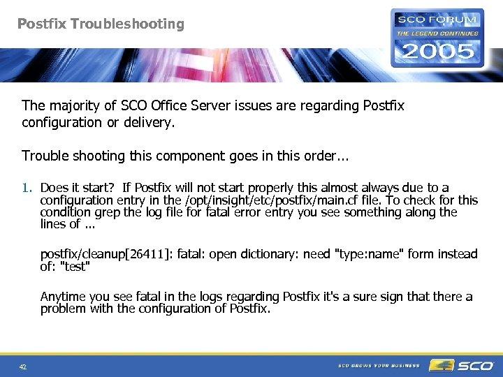 Postfix Troubleshooting The majority of SCO Office Server issues are regarding Postfix configuration or