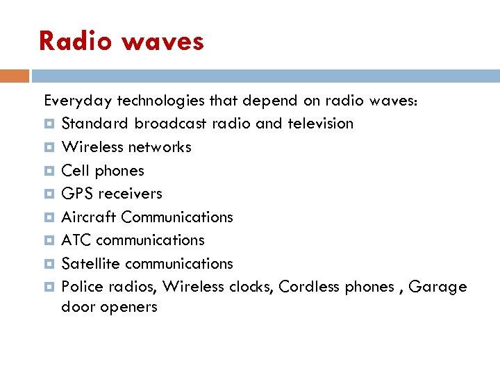 Radio waves Everyday technologies that depend on radio waves: Standard broadcast radio and television