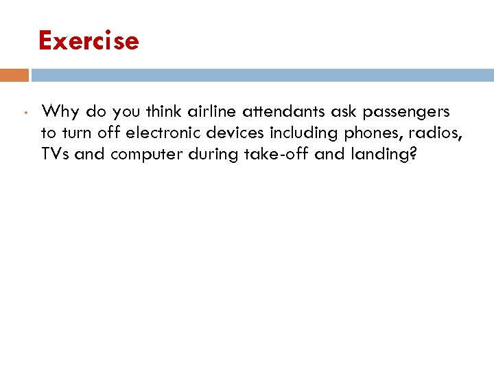 Exercise • Why do you think airline attendants ask passengers to turn off electronic