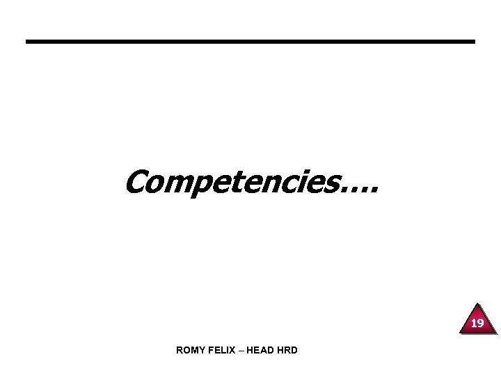 Competencies…. 19 ROMY FELIX – HEAD HRD