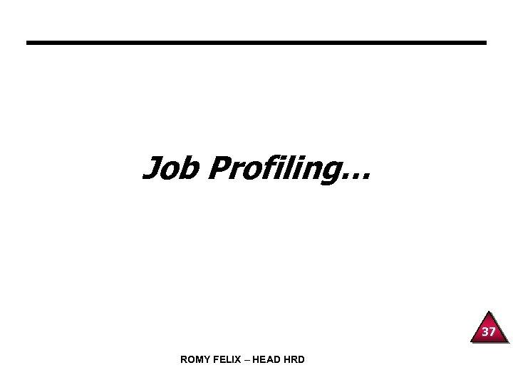 Job Profiling… 37 ROMY FELIX – HEAD HRD