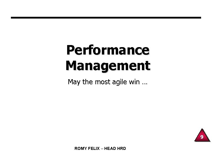 Performance Management May the most agile win … 9 ROMY FELIX – HEAD HRD