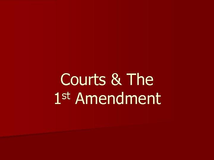 Courts & The st Amendment 1