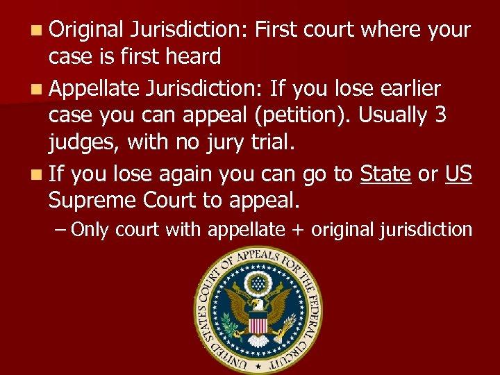 n Original Jurisdiction: First court where your case is first heard n Appellate Jurisdiction: