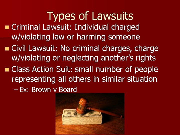 Types of Lawsuits n Criminal Lawsuit: Individual charged w/violating law or harming someone n