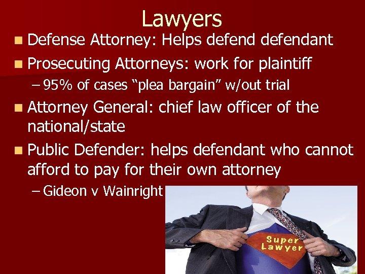 Lawyers n Defense Attorney: Helps defendant n Prosecuting Attorneys: work for plaintiff – 95%