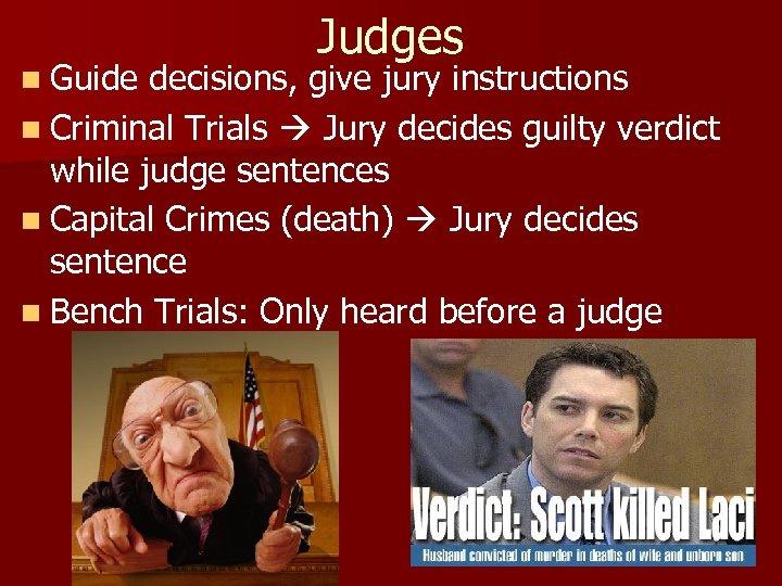 Judges n Guide decisions, give jury instructions n Criminal Trials Jury decides guilty verdict