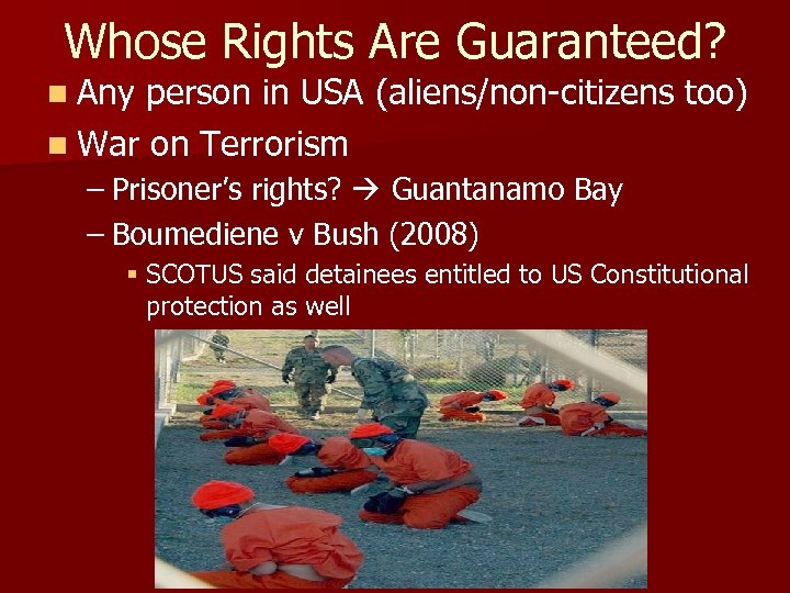 Whose Rights Are Guaranteed? n Any person in USA (aliens/non-citizens too) n War on