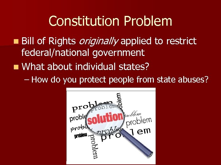 Constitution Problem n Bill of Rights originally applied to restrict federal/national government n What