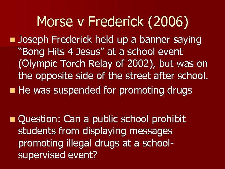 "Morse v Frederick (2006) n Joseph Frederick held up a banner saying ""Bong Hits"
