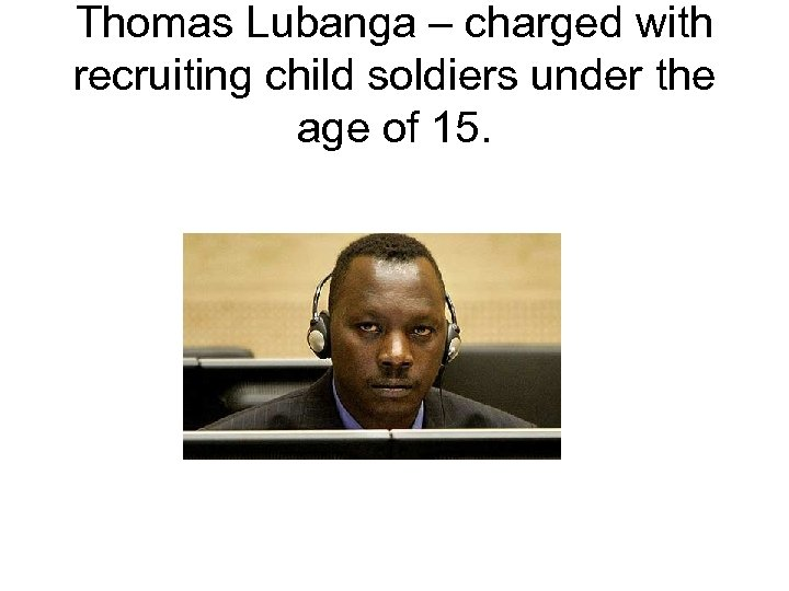 Thomas Lubanga – charged with recruiting child soldiers under the age of 15.