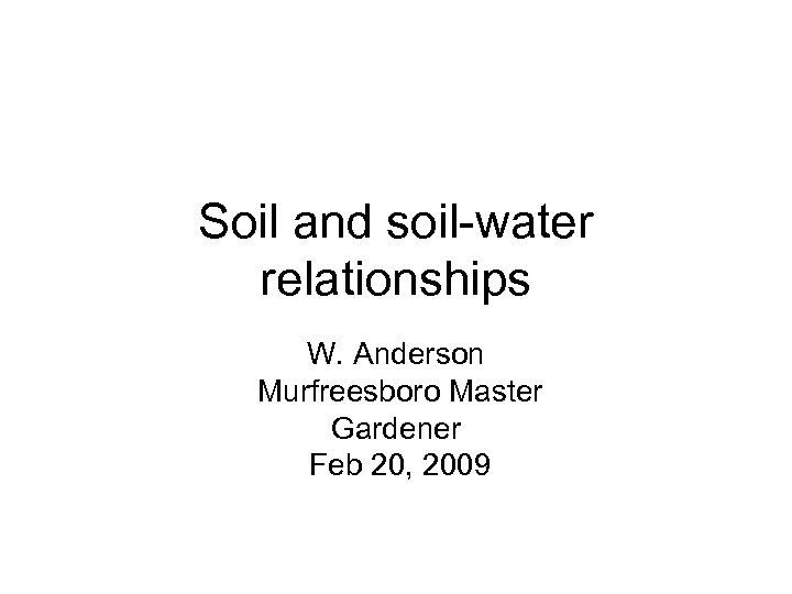 Soil and soil-water relationships W. Anderson Murfreesboro Master Gardener Feb 20, 2009
