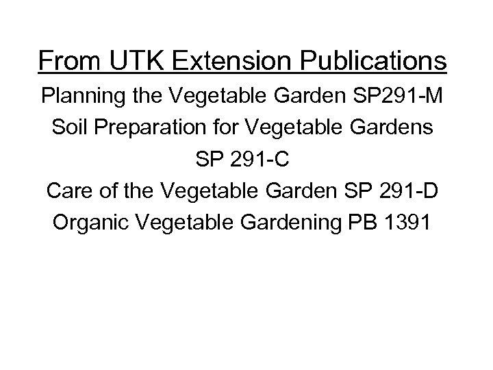 From UTK Extension Publications Planning the Vegetable Garden SP 291 -M Soil Preparation for