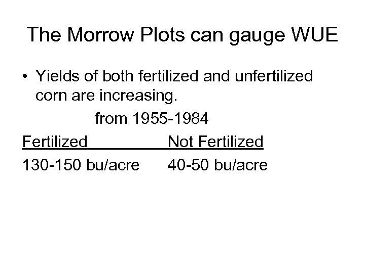 The Morrow Plots can gauge WUE • Yields of both fertilized and unfertilized corn