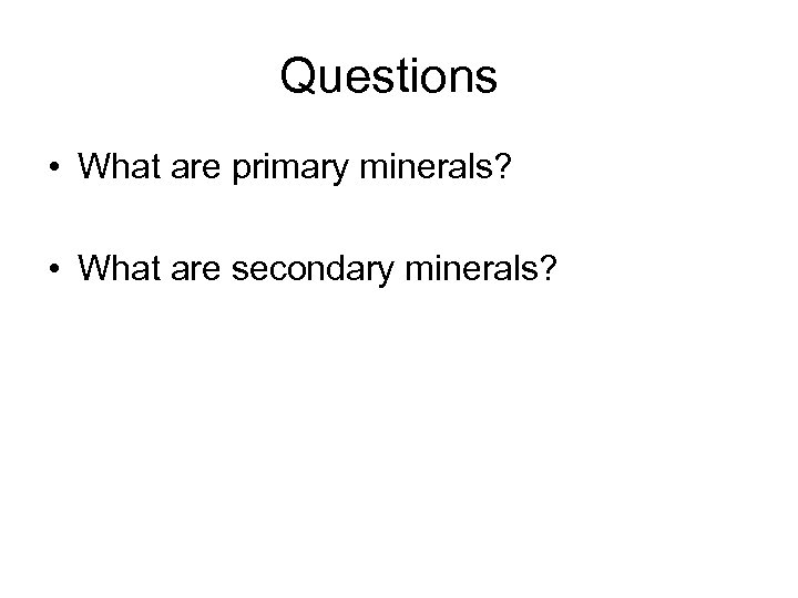 Questions • What are primary minerals? • What are secondary minerals?